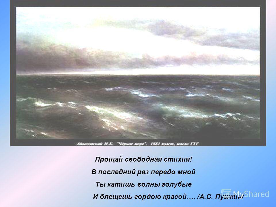 Прощай свободная стихия! В последний раз передо мной Ты катишь волны голубые И блещешь гордою красой…. /А.С. Пушкин/