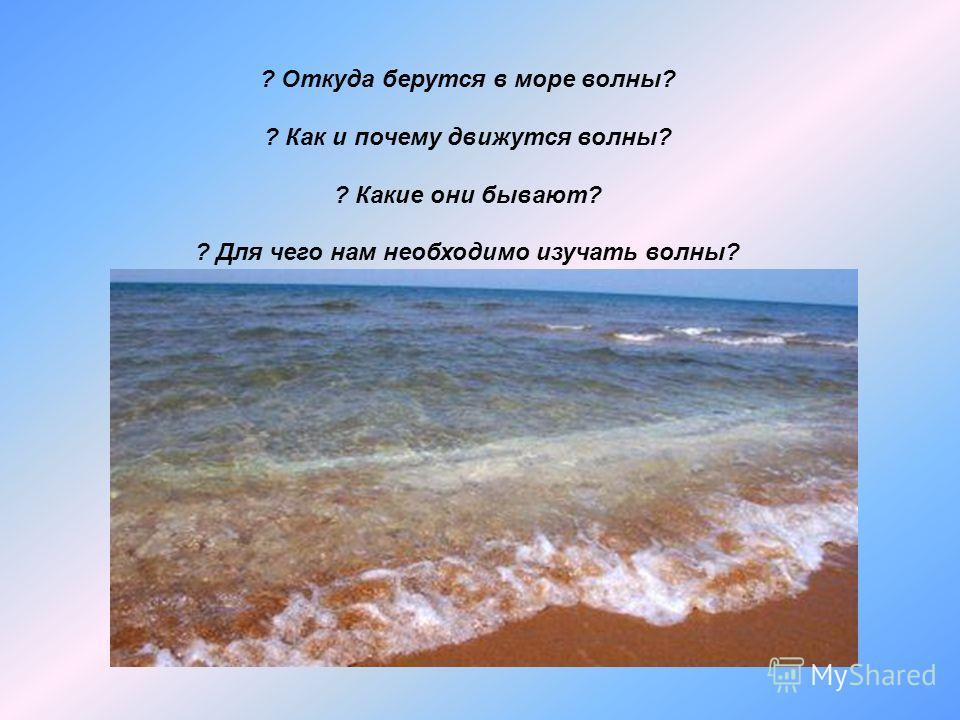 ? Откуда берутся в море волны? ? Как и почему движутся волны? ? Какие они бывают? ? Для чего нам необходимо изучать волны?