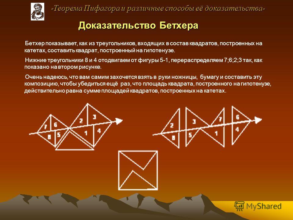 Доказательство Бетхера Доказательство Бетхера Бетхер показывает, как из треугольников, входящих в состав квадратов, построенных на катетах, составить квадрат, построенный на гипотенузе. Нижние треугольники 8 и 4 отодвигаем от фигуры 5-1, перераспреде