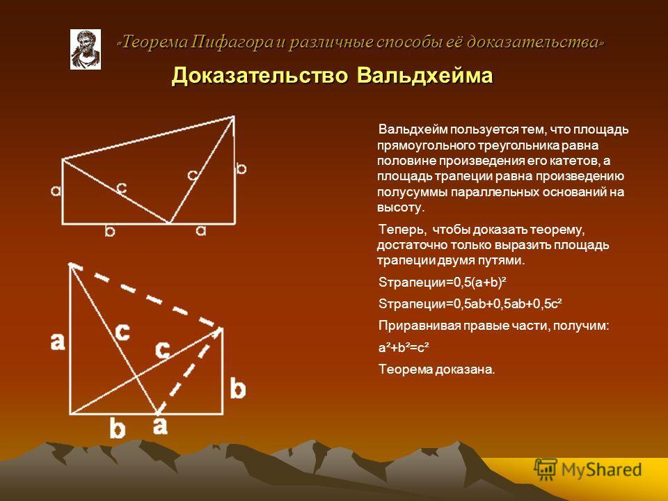 Доказательство Вальдхейма Вальдхейм пользуется тем, что площадь прямоугольного треугольника равна половине произведения его катетов, а площадь трапеции равна произведению полусуммы параллельных оснований на высоту. Теперь, чтобы доказать теорему, дос