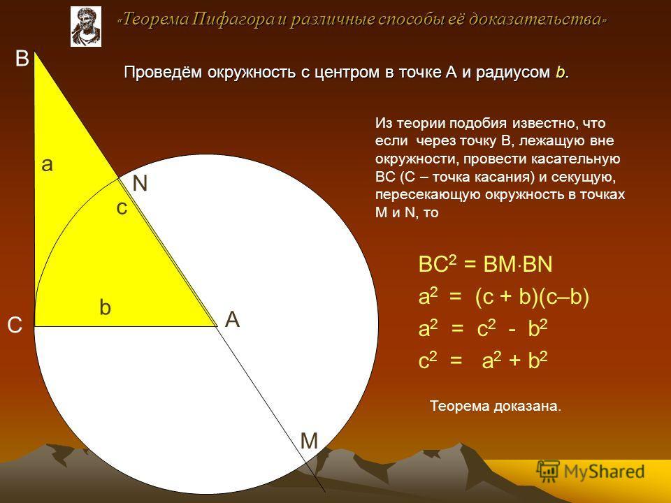 ВС 2 = ВМ ВN а 2 = (с + b)(с–b) а 2 = с 2 - b 2 с 2 = а 2 + b 2 Из теории подобия известно, что если через точку В, лежащую вне окружности, провести касательную ВС (С – точка касания) и секущую, пересекающую окружность в точках М и N, то В С А М N а