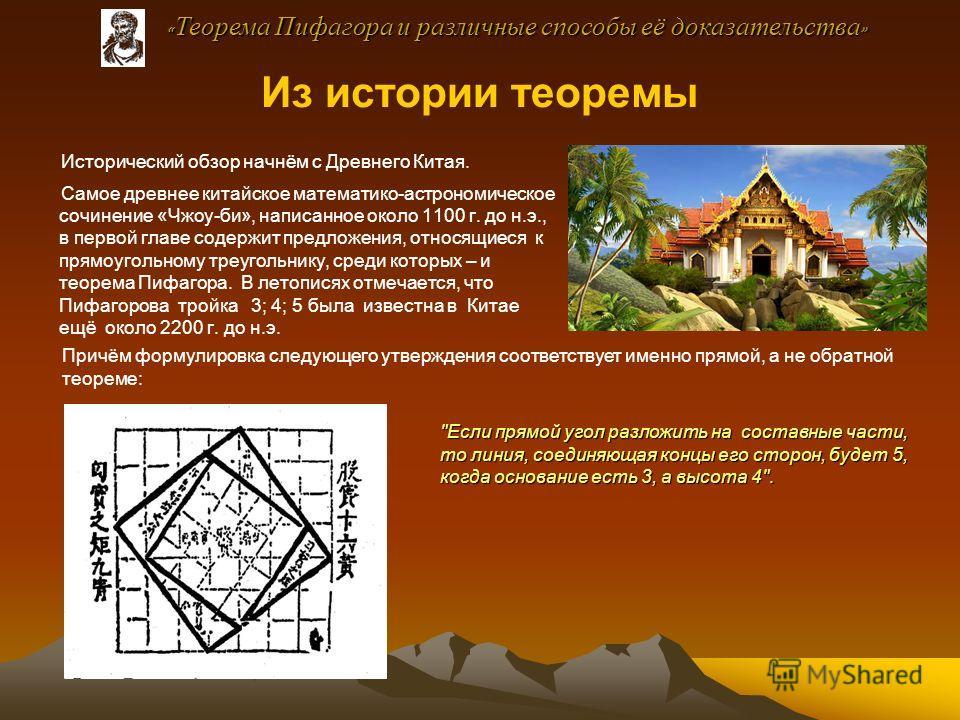Из истории теоремы Исторический обзор начнём с Древнего Китая. Самое древнее китайское математико-астрономическое сочинение «Чжоу-би», написанное около 1100 г. до н.э., в первой главе содержит предложения, относящиеся к прямоугольному треугольнику, с