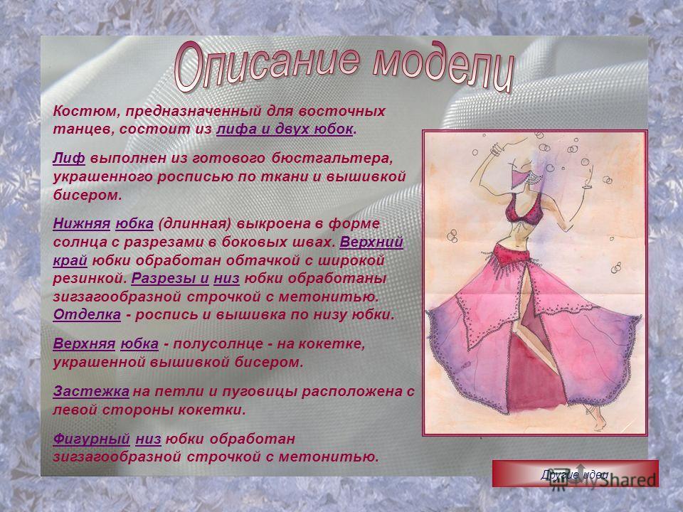 Костюм, предназначенный для восточных танцев, состоит из лифа и двух юбок. Лиф выполнен из готового бюстгальтера, украшенного росписью по ткани и вышивкой бисером. Нижняя юбка (длинная) выкроена в форме солнца с разрезами в боковых швах. Верхний край