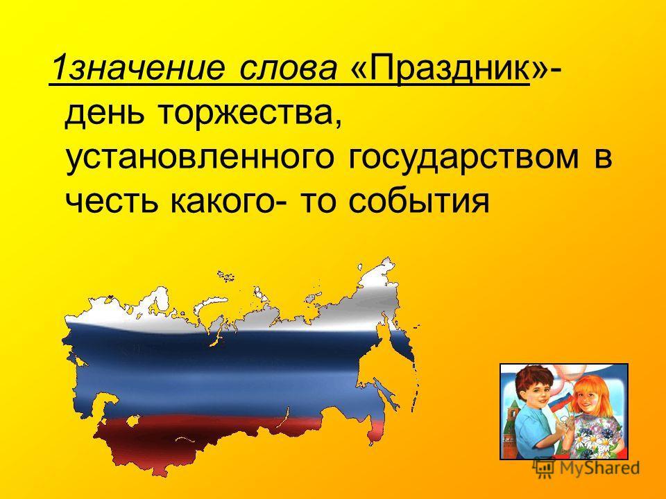 1значение слова «Праздник»- день торжества, установленного государством в честь какого- то события
