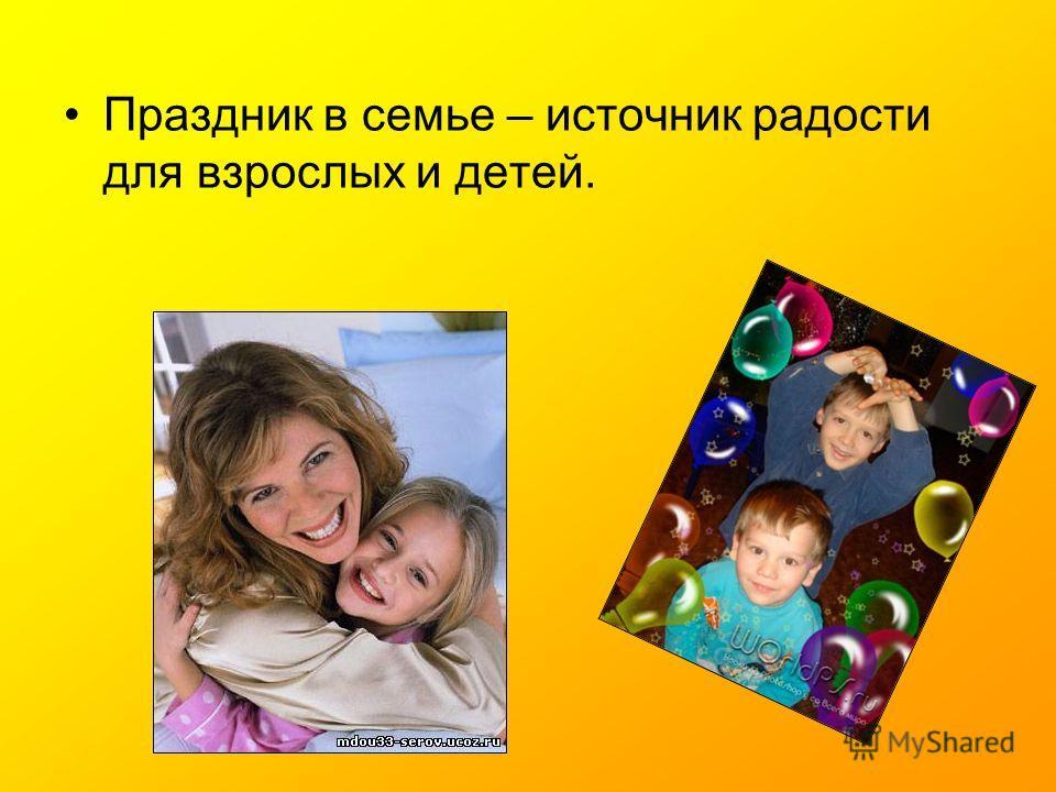 Праздник в семье – источник радости для взрослых и детей.