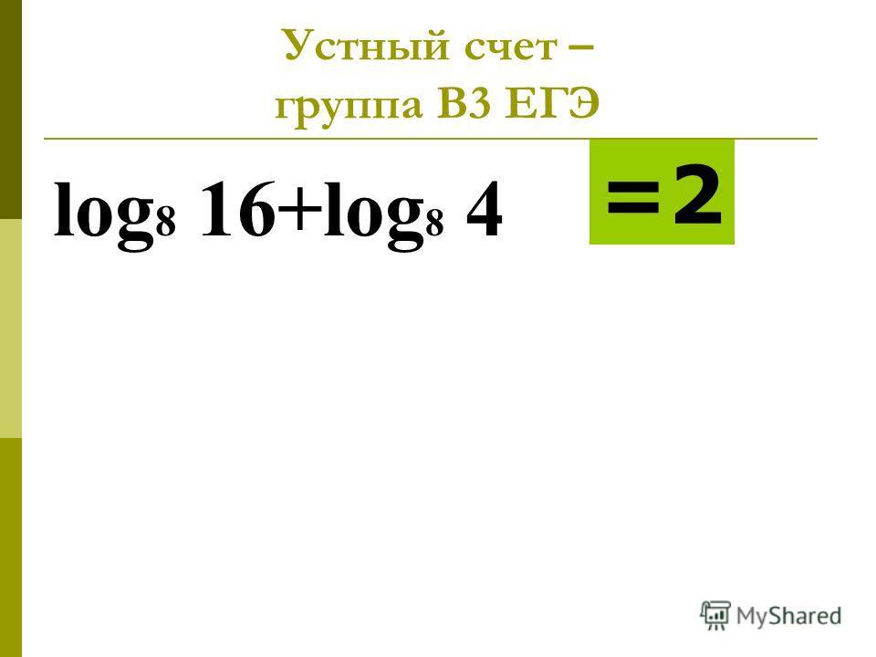 Устный счет – группа В3 ЕГЭ log 8 16+log 8 4 =2