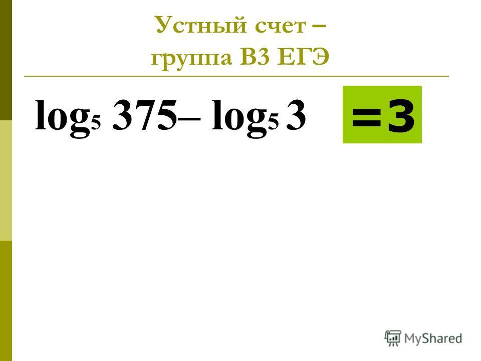 Устный счет – группа В3 ЕГЭ log 5 375– log 5 3 =3