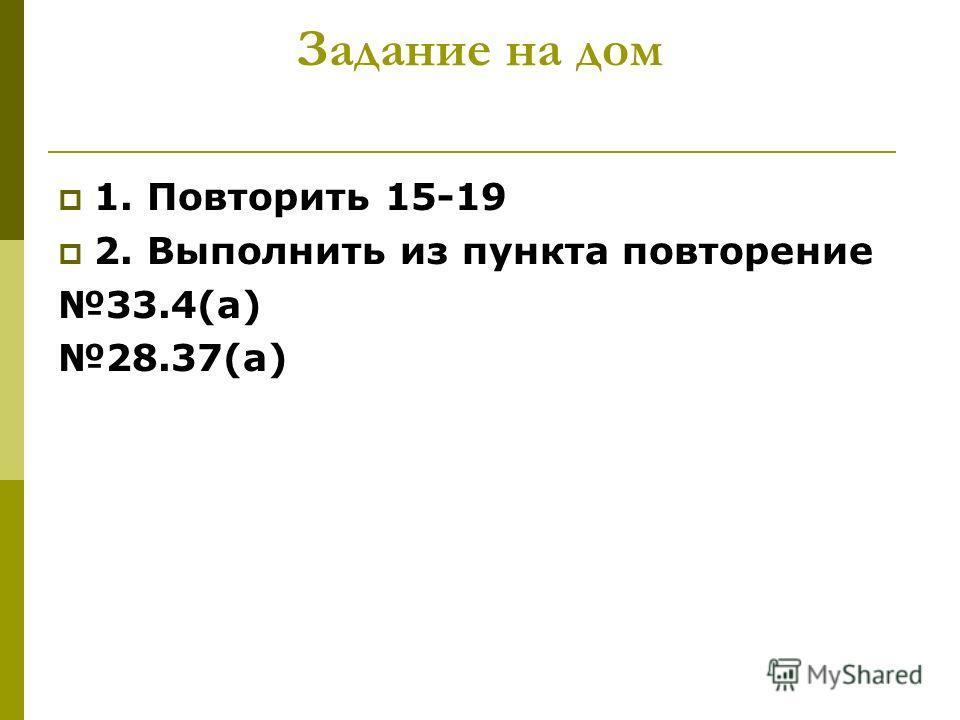 Задание на дом 1. Повторить 15-19 2. Выполнить из пункта повторение 33.4(а) 28.37(а)