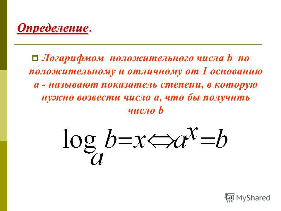 Определение. Логарифмом положительного числа b по положительному и отличному от 1 основанию a - называют показатель степени, в которую нужно возвести число a, что бы получить число b
