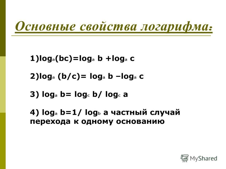 Основные с войства л огарифма : 1)log a (bc)=log a b +log a c 2)log a (b/c)= log a b –log a c 3) log a b= log c b/ log c a 4) log a b=1/ log b a частный случай перехода к одному основанию