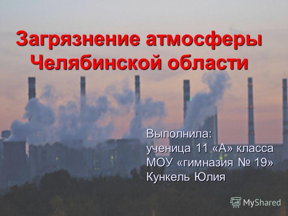 Выполнила: ученица 11 «А» класса МОУ «гимназия 19» Кункель Юлия Загрязнение атмосферы Челябинской области