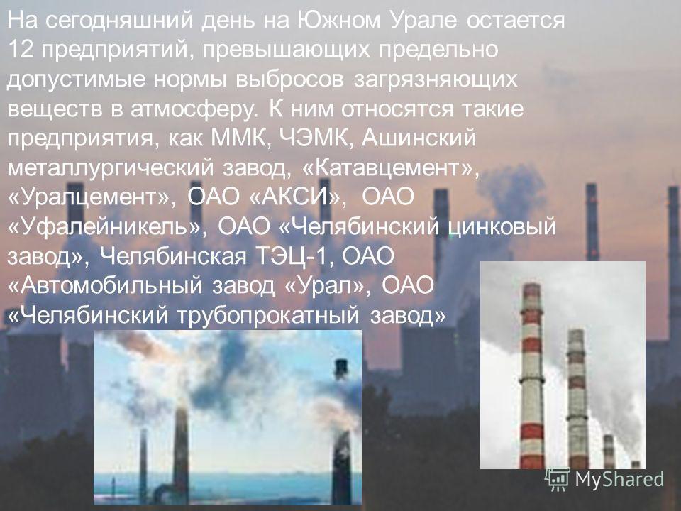 На сегодняшний день на Южном Урале остается 12 предприятий, превышающих предельно допустимые нормы выбросов загрязняющих веществ в атмосферу. К ним относятся такие предприятия, как ММК, ЧЭМК, Ашинский металлургический завод, «Катавцемент», «Уралцемен