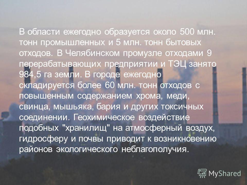 В области ежегодно образуется около 500 млн. тонн промышленных и 5 млн. тонн бытовых отходов. В Челябинском промузле отходами 9 перерабатывающих предприятии и ТЭЦ занято 984,5 га земли. В городе ежегодно складируется более 60 млн. тонн отходов с повы