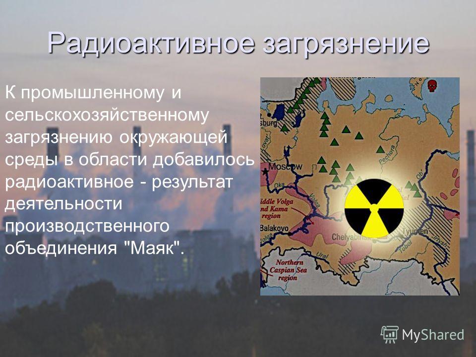 Радиоактивное загрязнение К промышленному и сельскохозяйственному загрязнению окружающей среды в области добавилось радиоактивное - результат деятельности производственного объединения Маяк.