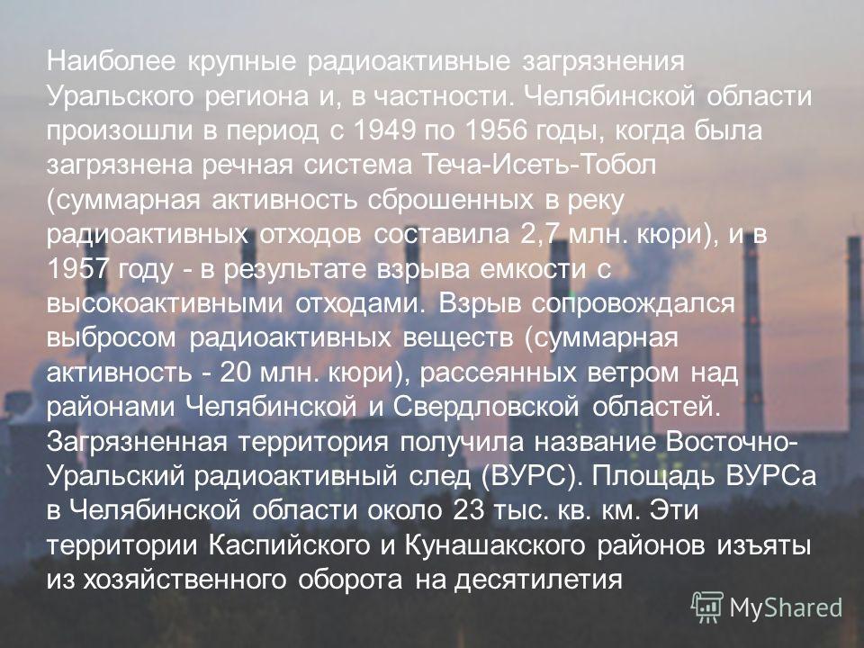 Наиболее крупные радиоактивные загрязнения Уральского региона и, в частности. Челябинской области произошли в период с 1949 по 1956 годы, когда была загрязнена речная система Теча-Исеть-Тобол (суммарная активность сброшенных в реку радиоактивных отхо
