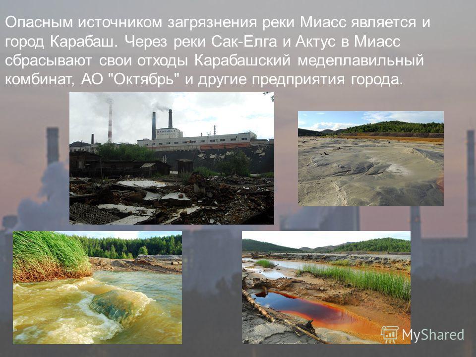 Опасным источником загрязнения реки Миасс является и город Карабаш. Через реки Сак-Елга и Актус в Миасс сбрасывают свои отходы Карабашский медеплавильный комбинат, АО Октябрь и другие предприятия города.