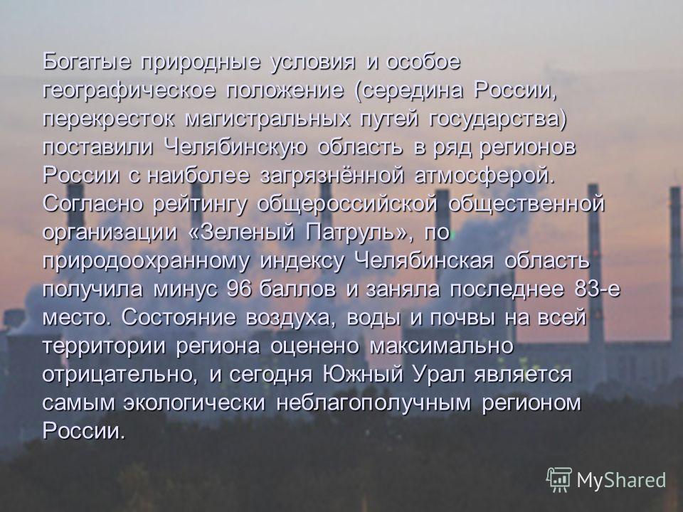 Богатые природные условия и особое географическое положение (середина России, перекресток магистральных путей государства) поставили Челябинскую область в ряд регионов России с наиболее загрязнённой атмосферой. Согласно рейтингу общероссийской общест