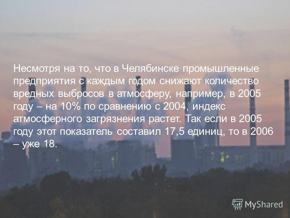 Несмотря на то, что в Челябинске промышленные предприятия с каждым годом снижают количество вредных выбросов в атмосферу, например, в 2005 году – на 10% по сравнению с 2004, индекс атмосферного загрязнения растет. Так если в 2005 году этот показатель