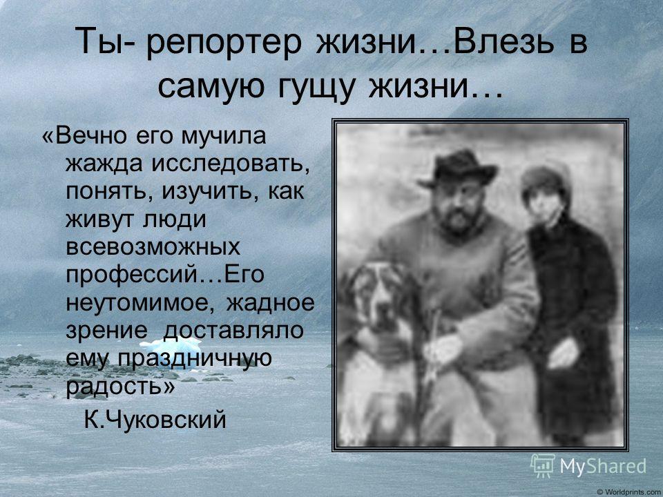 Ты- репортер жизни…Влезь в самую гущу жизни… «Вечно его мучила жажда исследовать, понять, изучить, как живут люди всевозможных профессий…Его неутомимое, жадное зрение доставляло ему праздничную радость» К.Чуковский
