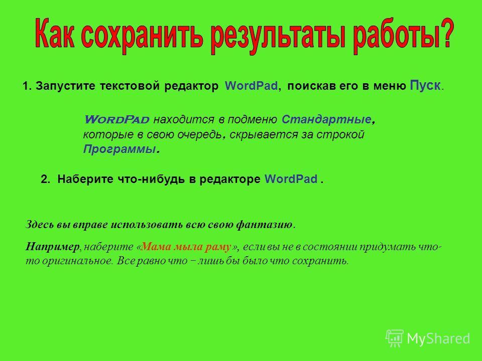 1. Запустите текстовой редактор WordPad, поискав его в меню Пуск. WordPad находится в подменю Стандартные, которые в свою очередь, скрывается за строкой Программы. 2. Наберите что-нибудь в редакторе WordPad. Здесь вы вправе использовать всю свою фант