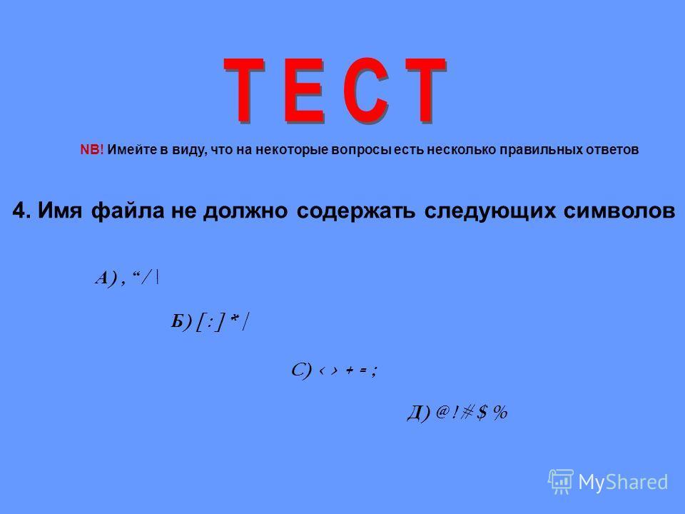 4. Имя файла не должно содержать следующих символов А ), / \ Б ) [ : ] * | C) < > + = ; Д ) @ ! # $ % NB! Имейте в виду, что на некоторые вопросы есть несколько правильных ответов