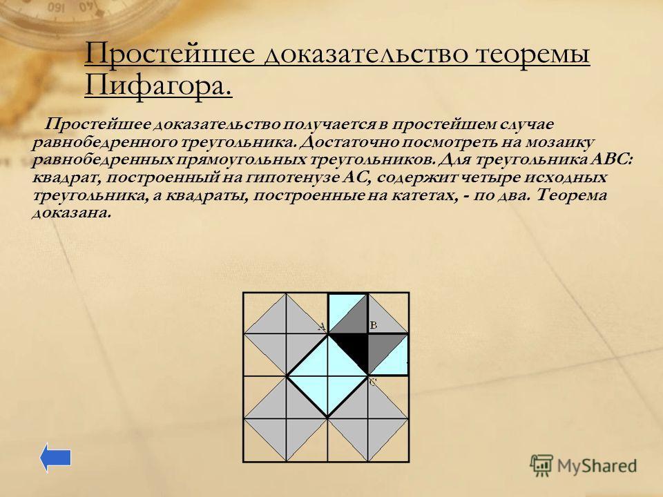 Простейшее доказательство теоремы Пифагора. Простейшее доказательство получается в простейшем случае равнобедренного треугольника. Достаточно посмотреть на мозаику равнобедренных прямоугольных треугольников. Для треугольника ABC: квадрат, построенный