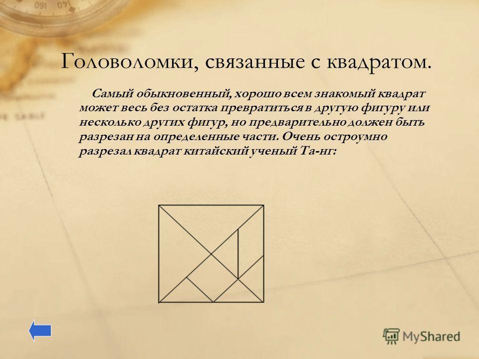 Головоломки, связанные с квадратом. Самый обыкновенный, хорошо всем знакомый квадрат может весь без остатка превратиться в другую фигуру или несколько других фигур, но предварительно должен быть разрезан на определенные части. Очень остроумно разреза