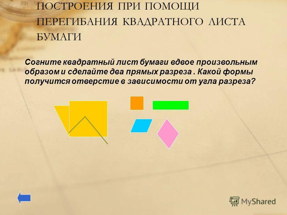 ПОСТРОЕНИЯ ПРИ ПОМОЩИ ПЕРЕГИБАНИЯ КВАДРАТНОГО ЛИСТА БУМАГИ Согните квадратный лист бумаги вдвое произвольным образом и сделайте два прямых разреза. Какой формы получится отверстие в зависимости от угла разреза?