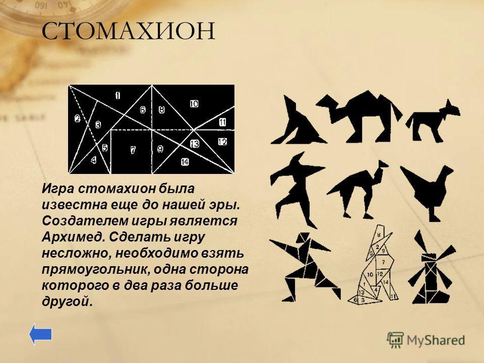 СТОМАХИОН Игра стомахион была известна еще до нашей эры. Создателем игры является Архимед. Сделать игру несложно, необходимо взять прямоугольник, одна сторона которого в два раза больше другой.