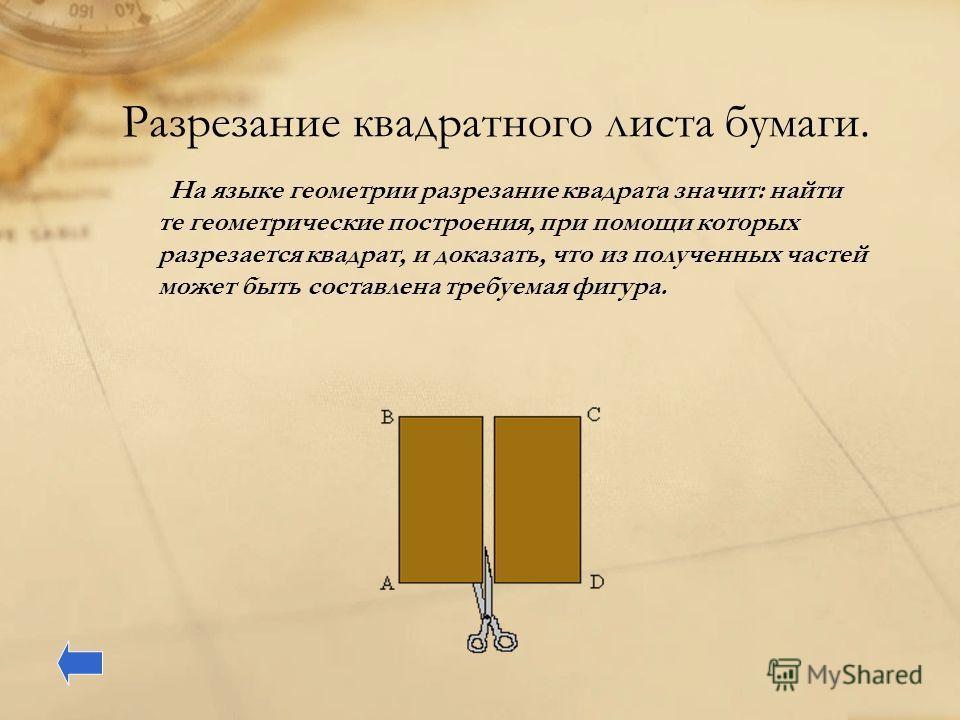 Разрезание квадратного листа бумаги. На языке геометрии разрезание квадрата значит: найти те геометрические построения, при помощи которых разрезается квадрат, и доказать, что из полученных частей может быть составлена требуемая фигура.