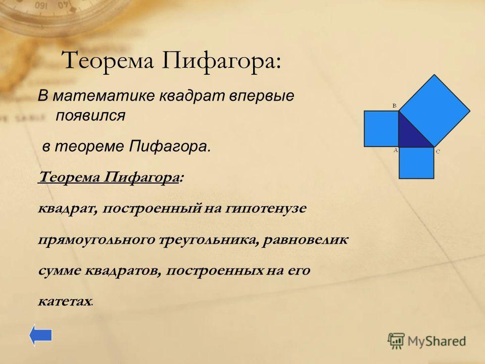 Теорема Пифагора: В математике квадрат впервые появился в теореме Пифагора. Теорема Пифагора: квадрат, построенный на гипотенузе прямоугольного треугольника, равновелик сумме квадратов, построенных на его катетах.