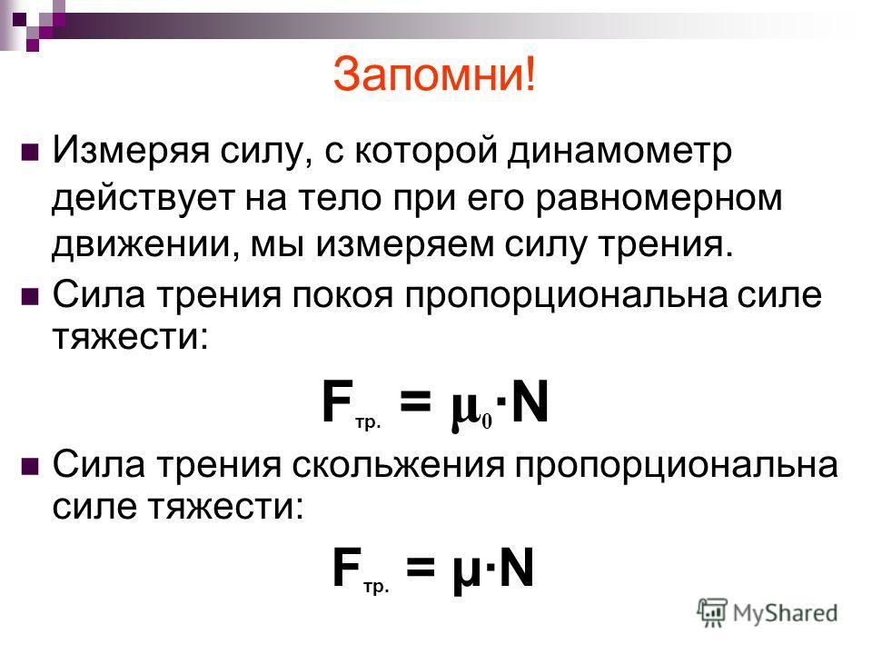 Измеряя силу, с которой динамометр действует на тело при его равномерном движении, мы измеряем силу трения. Сила трения покоя пропорциональна силе тяжести: F тр. = μ 0 ·N Сила трения скольжения пропорциональна силе тяжести: F тр. = μ·N