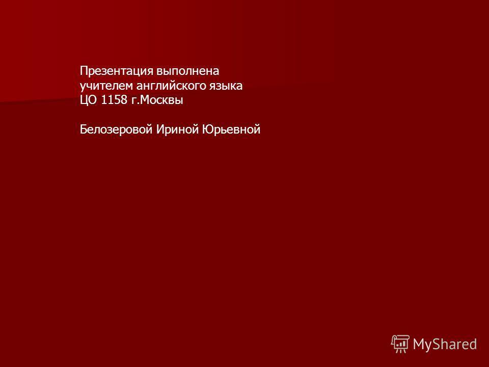 Презентация выполнена учителем английского языка ЦО 1158 г.Москвы Белозеровой Ириной Юрьевной