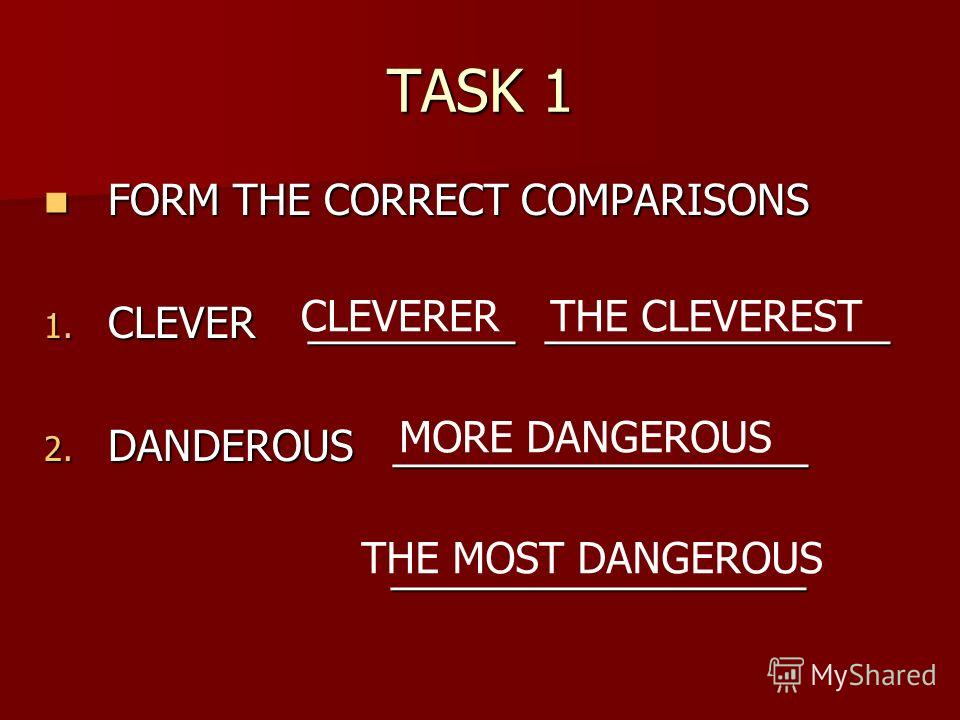 TASK 1 FORM THE CORRECT COMPARISONS FORM THE CORRECT COMPARISONS 1. CLEVER _________ _______________ 2. DANDEROUS __________________ __________________ __________________ CLEVERERTHE CLEVEREST MORE DANGEROUS THE MOST DANGEROUS