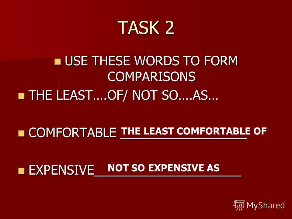 TASK 2 USE THESE WORDS TO FORM COMPARISONS USE THESE WORDS TO FORM COMPARISONS THE LEAST….OF/ NOT SO….AS… THE LEAST….OF/ NOT SO….AS… COMFORTABLE __________________ COMFORTABLE __________________ EXPENSIVE_____________________ EXPENSIVE_______________