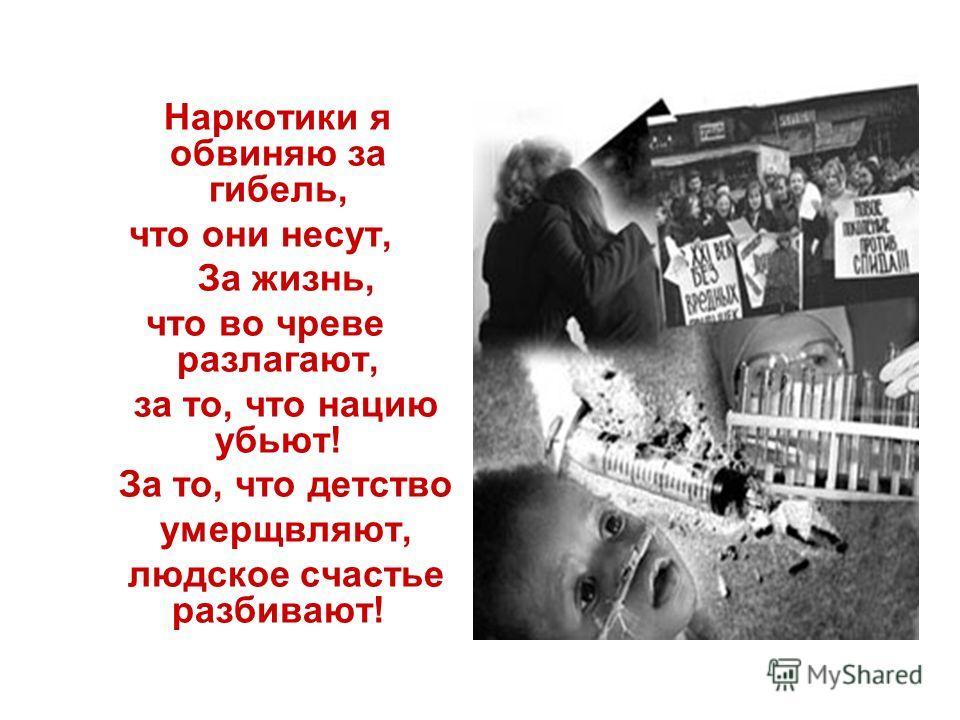 Наркотики я обвиняю за гибель, что они несут, За жизнь, что во чреве разлагают, за то, что нацию убьют! За то, что детство умерщвляют, людское счастье разбивают!