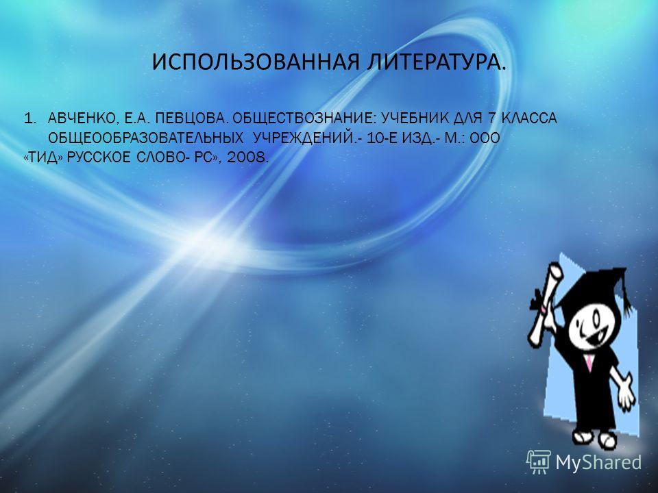 ИСПОЛЬЗОВАННАЯ ЛИТЕРАТУРА. 1.АВЧЕНКО, Е.А. ПЕВЦОВА. ОБЩЕСТВОЗНАНИЕ: УЧЕБНИК ДЛЯ 7 КЛАССА ОБЩЕООБРАЗОВАТЕЛЬНЫХ УЧРЕЖДЕНИЙ.- 10-Е ИЗД.- М.: ООО «ТИД» РУССКОЕ СЛОВО- РС», 2008.