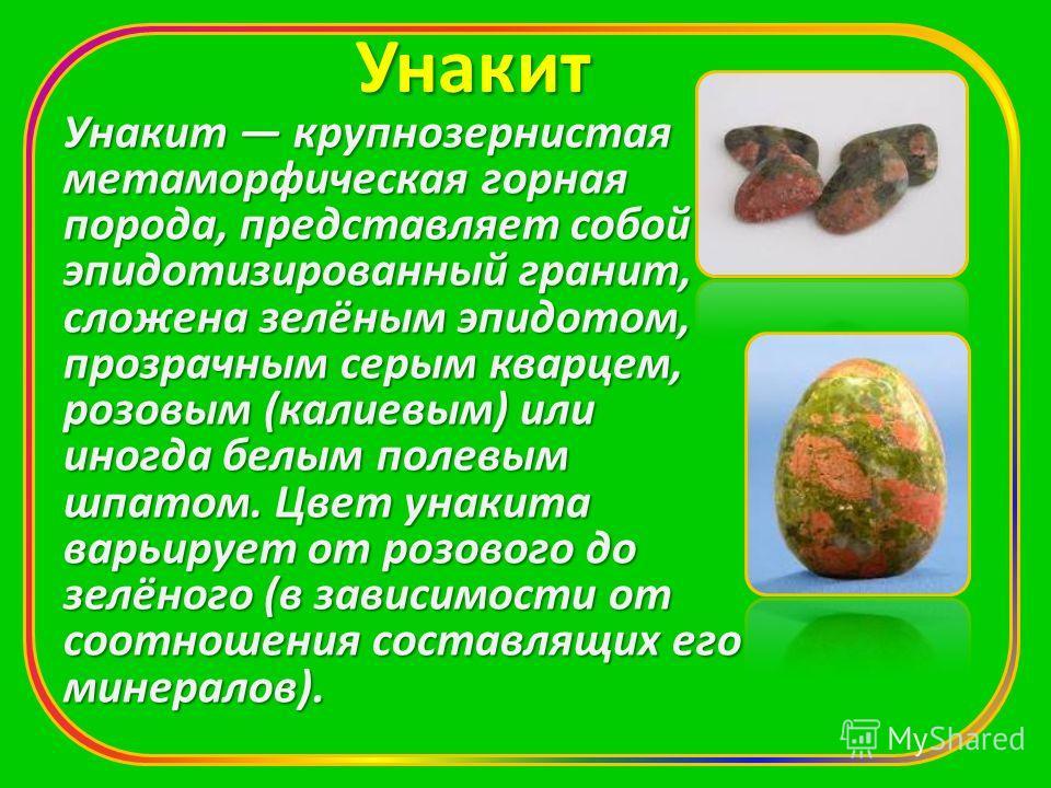 Унакит Унакит крупнозернистая метаморфическая горная порода, представляет собой эпидотизированный гранит, сложена зелёным эпидотом, прозрачным серым кварцем, розовым (калиевым) или иногда белым полевым шпатом. Цвет унакита варьирует от розового до зе