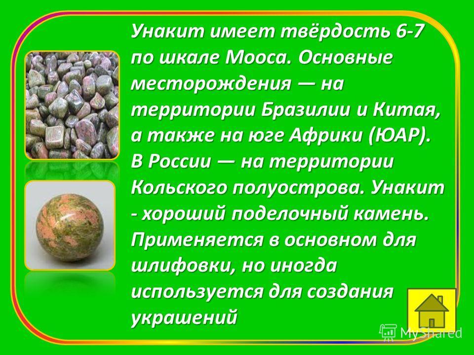 Унакит имеет твёрдость 6-7 по шкале Мооса. Основные месторождения на территории Бразилии и Китая, а также на юге Африки (ЮАР). В России на территории Кольского полуострова. Унакит - хороший поделочный камень. Применяется в основном для шлифовки, но и