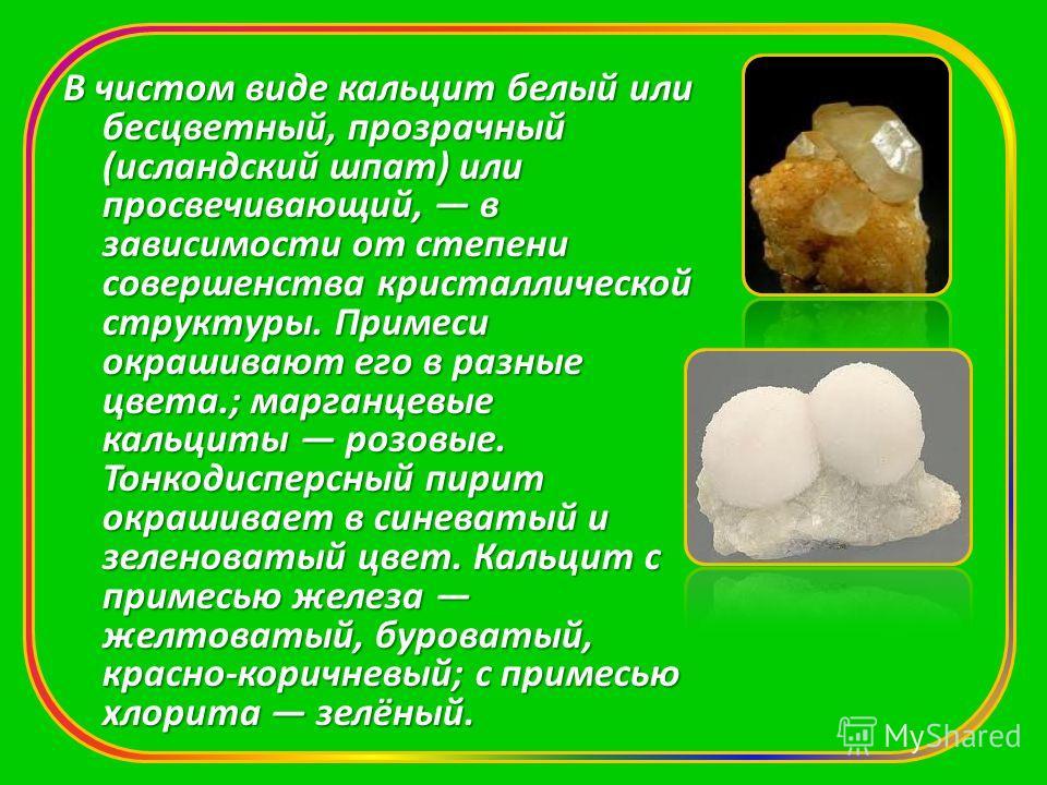 В чистом виде кальцит белый или бесцветный, прозрачный (исландский шпат) или просвечивающий, в зависимости от степени совершенства кристаллической структуры. Примеси окрашивают его в разные цвета.; марганцевые кальциты розовые. Тонкодисперсный пирит