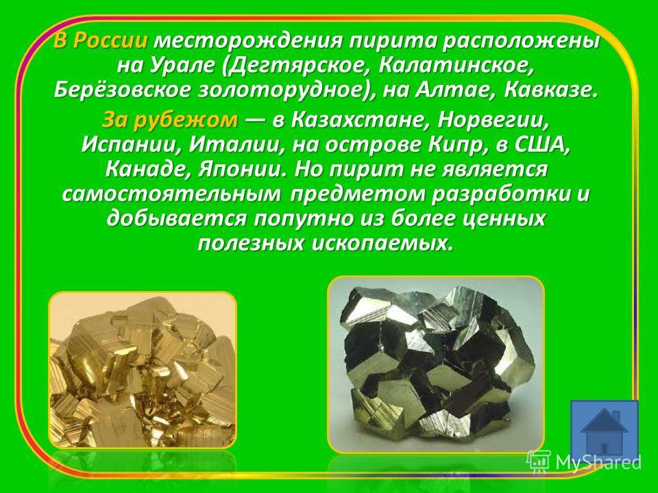 В России месторождения пирита расположены на Урале (Дегтярское, Калатинское, Берёзовское золоторудное), на Алтае, Кавказе. За рубежом в Казахстане, Норвегии, Испании, Италии, на острове Кипр, в США, Канаде, Японии. Но пирит не является самостоятельны