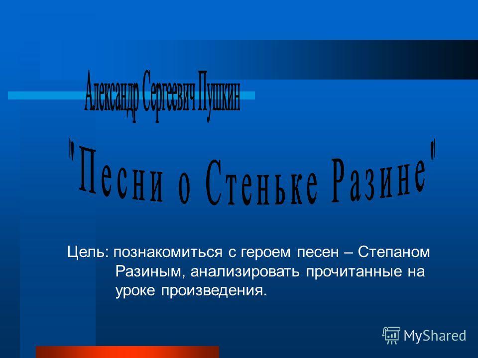 Цель: познакомиться с героем песен – Степаном Разиным, анализировать прочитанные на уроке произведения.