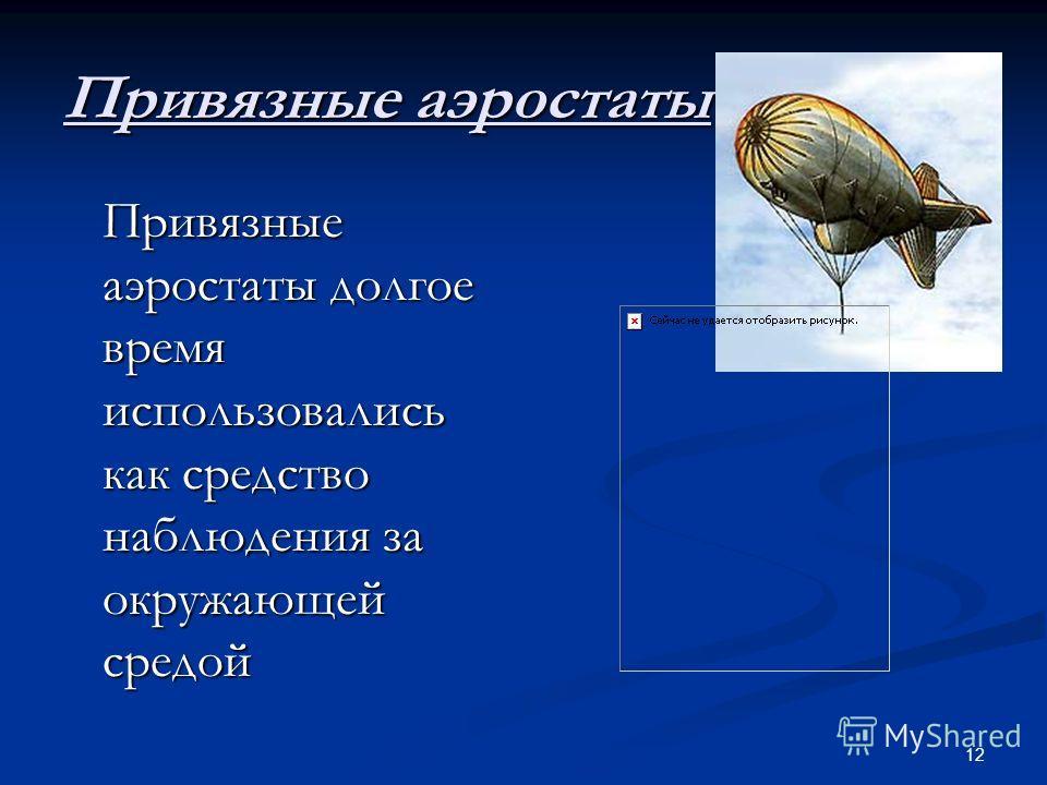 12 Привязные аэростаты Привязные аэростаты долгое время использовались как средство наблюдения за окружающей средой Привязные аэростаты долгое время использовались как средство наблюдения за окружающей средой