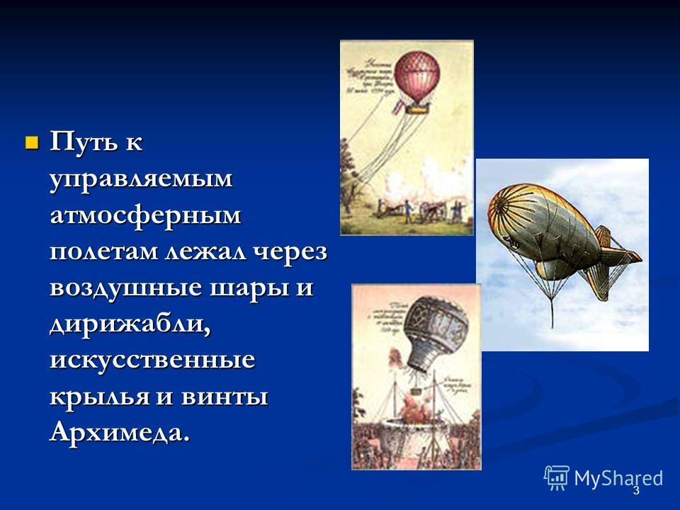 3 Путь к управляемым атмосферным полетам лежал через воздушные шары и дирижабли, искусственные крылья и винты Архимеда. Путь к управляемым атмосферным полетам лежал через воздушные шары и дирижабли, искусственные крылья и винты Архимеда.