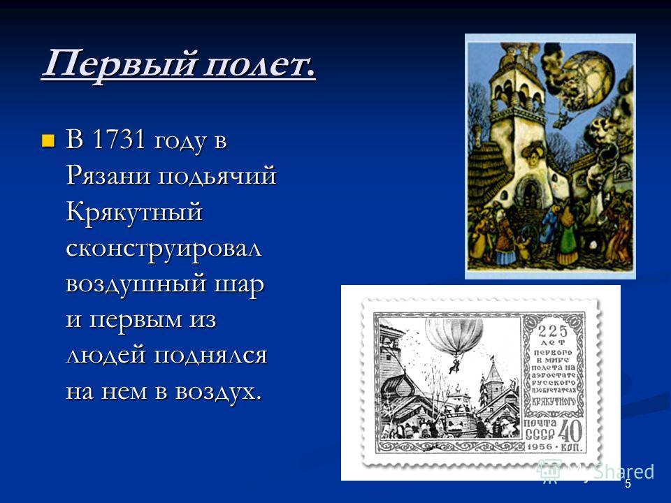 5 Первый полет. В 1731 году в Рязани подьячий Крякутный сконструировал воздушный шар и первым из людей поднялся на нем в воздух. В 1731 году в Рязани подьячий Крякутный сконструировал воздушный шар и первым из людей поднялся на нем в воздух.