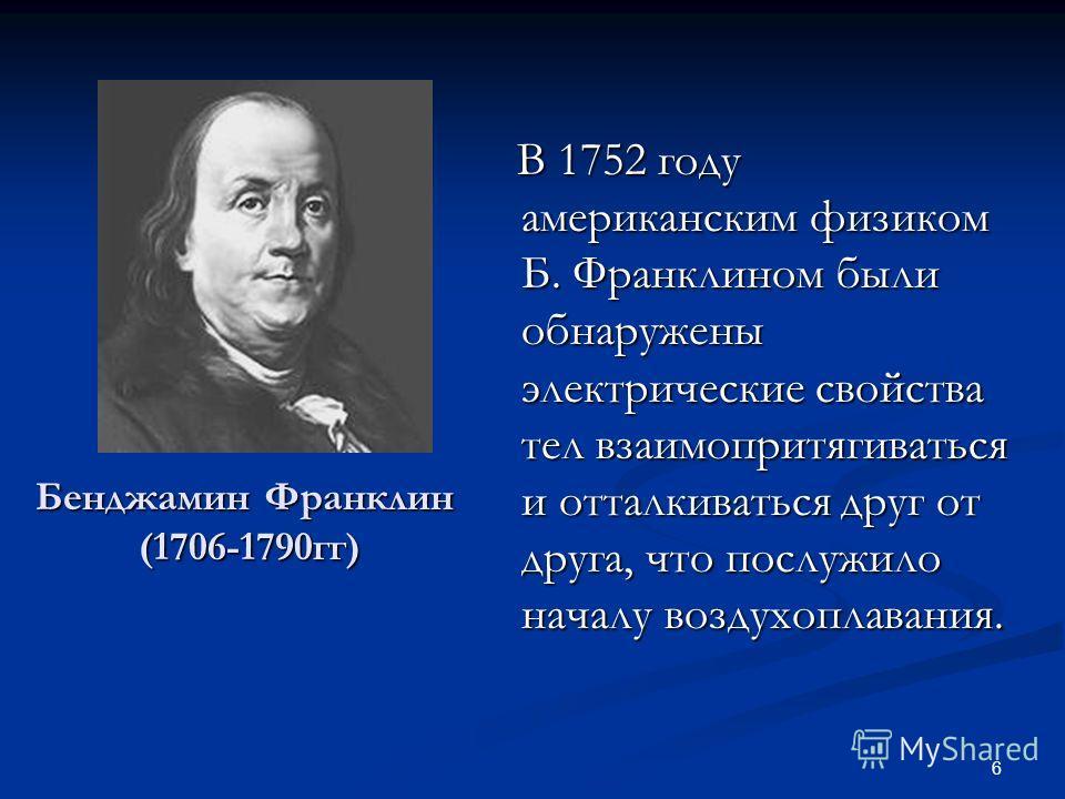 6 Бенджамин Франклин (1706-1790гг) В 1752 году американским физиком Б. Франклином были обнаружены электрические свойства тел взаимопритягиваться и отталкиваться друг от друга, что послужило началу воздухоплавания.
