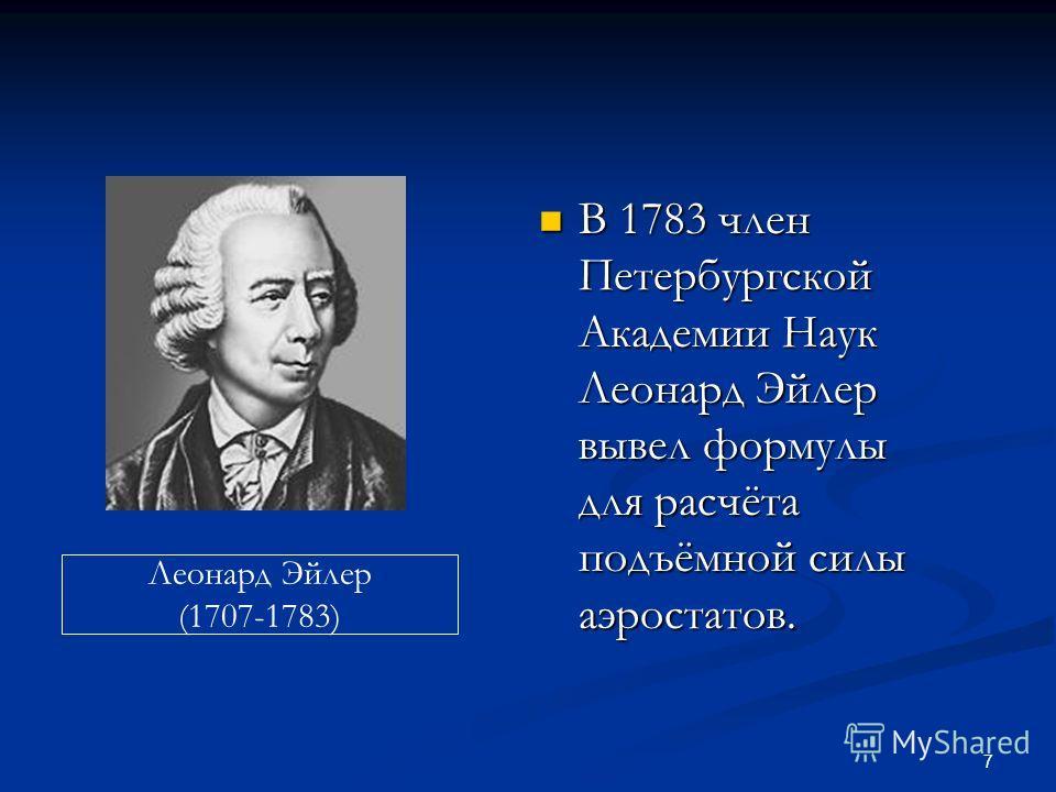 7 В 1783 член Петербургской Академии Наук Леонард Эйлер вывел формулы для расчёта подъёмной силы аэростатов. В 1783 член Петербургской Академии Наук Леонард Эйлер вывел формулы для расчёта подъёмной силы аэростатов. Леонард Эйлер (1707-1783)