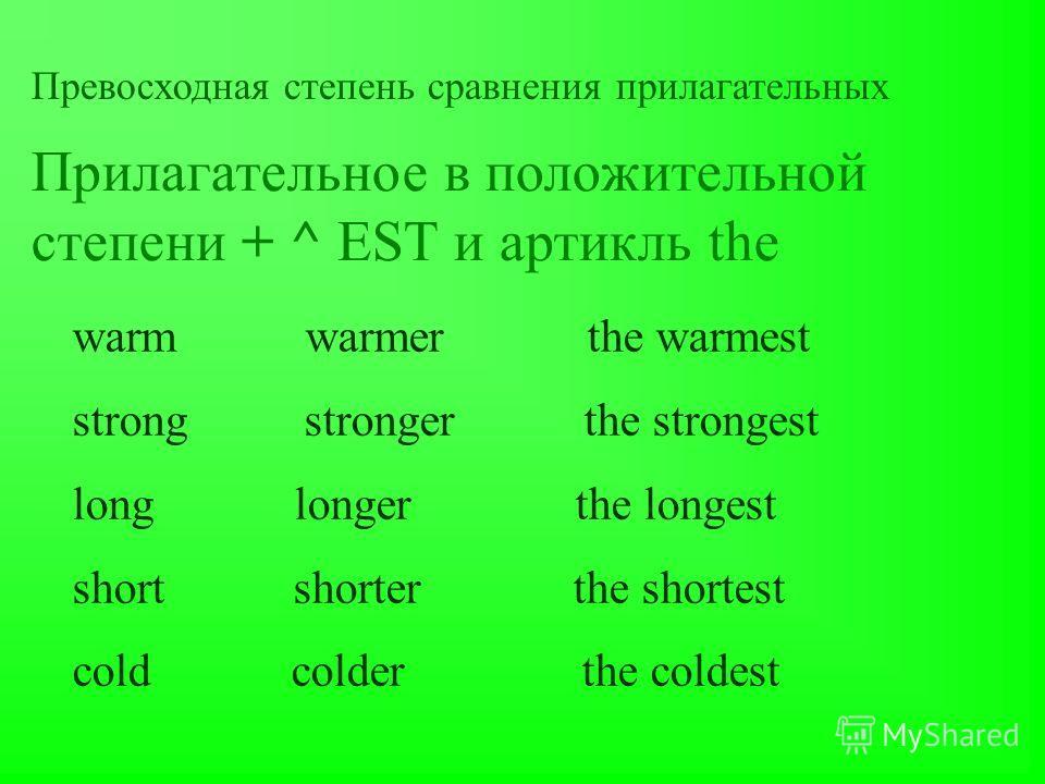 Превосходная степень сравнения прилагательных Прилагательное в положительной степени + ^ EST и артикль the warm warmer the warmest strong stronger the strongest long longer the longest short shorter the shortest cold colder the coldest
