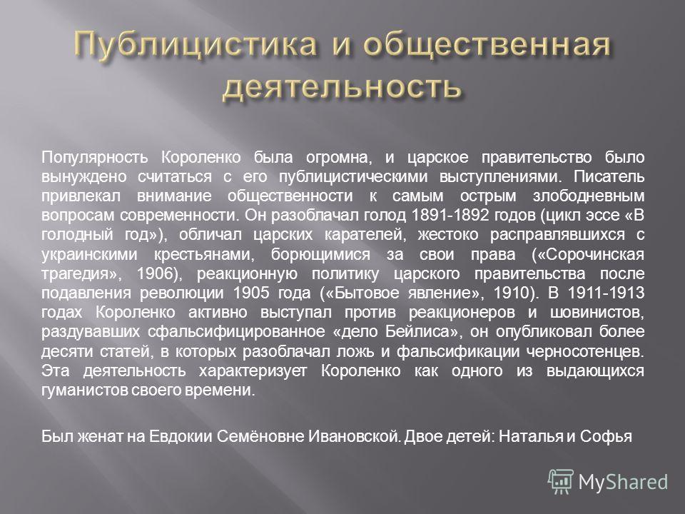 Популярность Короленко была огромна, и царское правительство было вынуждено считаться с его публицистическими выступлениями. Писатель привлекал внимание общественности к самым острым злободневным вопросам современности. Он разоблачал голод 1891-1892