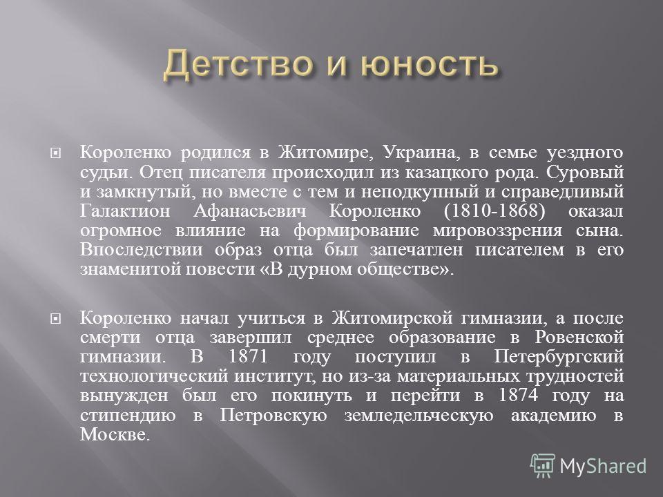 Короленко родился в Житомире, Украина, в семье уездного судьи. Отец писателя происходил из казацкого рода. Суровый и замкнутый, но вместе с тем и неподкупный и справедливый Галактион Афанасьевич Короленко (1810-1868) оказал огромное влияние на формир